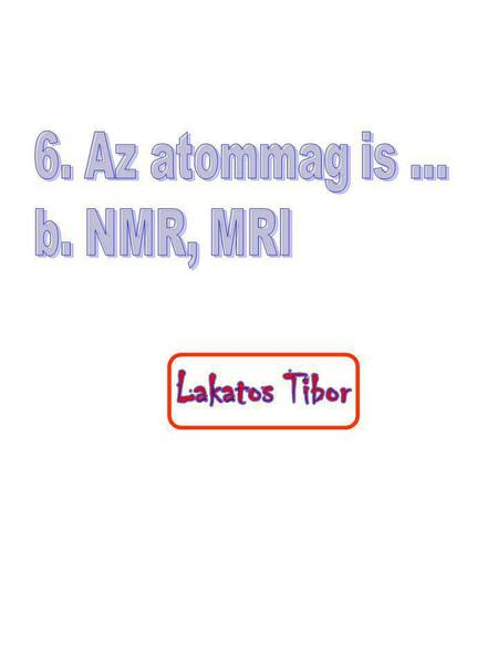 6. Az atommag is ... b. NMR, MRI.