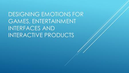 DESIGNING EMOTIONS FOR GAMES, ENTERTAINMENT INTERFACES AND INTERACTIVE PRODUCTS.
