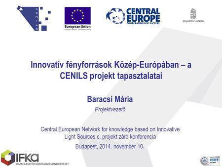 Innovatív fényforrások Közép-Európában – a CENILS projekt tapasztalatai Baracsi Mária Projektvezető Central European Network for knowledge based on Innovative.