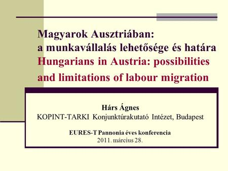 Magyarok Ausztriában: a munkavállalás lehetősége és határa Hungarians in Austria: possibilities and limitations of labour migration Hárs Ágnes KOPINT-TARKI.