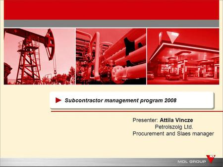 Subcontractor management program 2008 Presenter: Attila Vincze Petrolszolg Ltd. Procurement and Slaes manager.