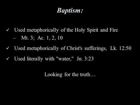 Baptism: Used metaphorically of the Holy Spirit and Fire –Mt. 3; Ac. 1, 2, 10 Used metaphorically of Christ's sufferings, Lk. 12:50 Used literally with.