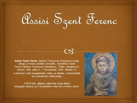 Assisi Szent Ferenc Assisi Szent Ferenc (latinul: Franciscus Assisiensis) vagy ahogy a Ferenc-rendiek nevezték: Szerafikus Szent Ferenc (latinul: Franciscus.