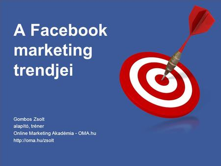 A Facebook marketing trendjei Gombos Zsolt alapító, tréner Online Marketing Akadémia - OMA.hu