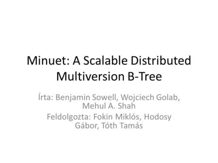 Minuet: A Scalable Distributed Multiversion B-Tree Írta: Benjamin Sowell, Wojciech Golab, Mehul A. Shah Feldolgozta: Fokin Miklós, Hodosy Gábor, Tóth Tamás.