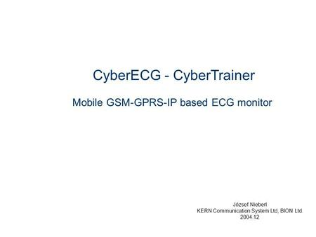 CyberECG - CyberTrainer Mobile GSM-GPRS-IP based ECG monitor József Nieberl KERN Communication System Ltd, BION Ltd. 2004.12.
