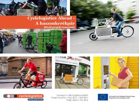 Cyclelogistics Ahead - A haszonkerékpár Rövid projekt ismertető Contract n°: IEE/13/628/SI2.675579 Project duration : may 2014 – april 2017 Slides version.