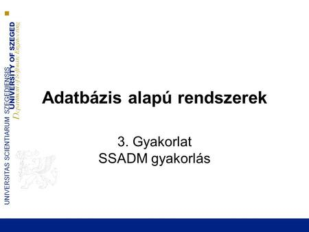 UNIVERSITY OF SZEGED D epartment of Software Engineering UNIVERSITAS SCIENTIARUM SZEGEDIENSIS Adatbázis alapú rendszerek 3. Gyakorlat SSADM gyakorlás.
