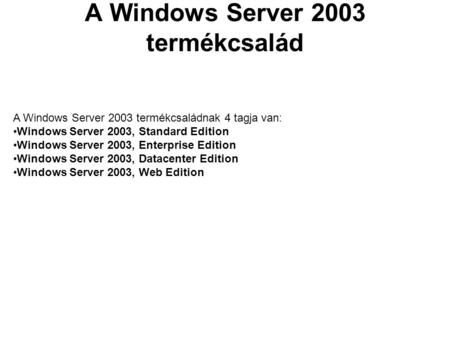 A Windows Server 2003 termékcsalád A Windows Server 2003 termékcsaládnak 4 tagja van: Windows Server 2003, Standard Edition Windows Server 2003, Enterprise.