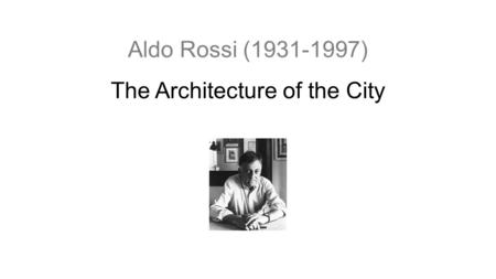 Aldo Rossi (1931-1997) The Architecture of the City.