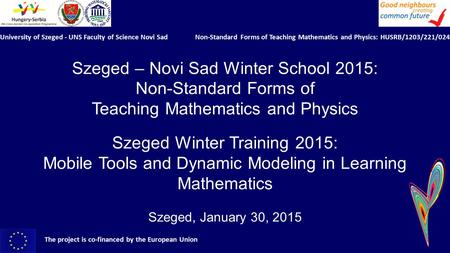 Szeged – Novi Sad Winter School 2015: Non-Standard Forms of Teaching Mathematics and Physics Szeged Winter Training 2015: Mobile Tools and Dynamic Modeling.
