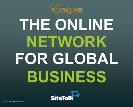 © Enigro 2009. All Rights Reserved. THE ONLINE FOR GLOBAL BUSINESS NETWORK.