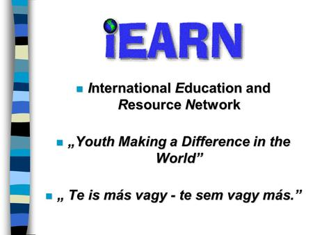 "N International Education and Resource Network n ""Youth Making a Difference in the World"" n "" Te is más vagy - te sem vagy más."""