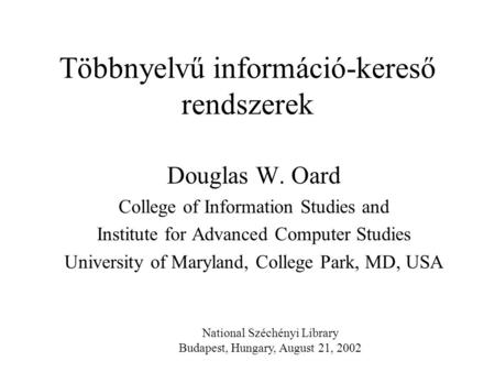 Többnyelvű információ-kereső rendszerek Douglas W. Oard College of Information Studies and Institute for Advanced Computer Studies University of Maryland,