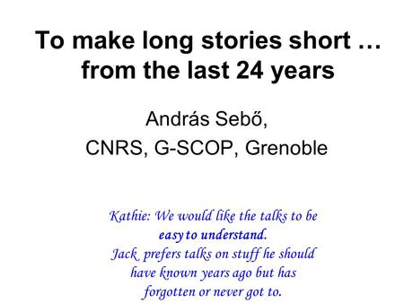 To make long stories short … from the last 24 years András Sebő, CNRS, G-SCOP, Grenoble Kathie: We would like the talks to be easy to understand. Jack.