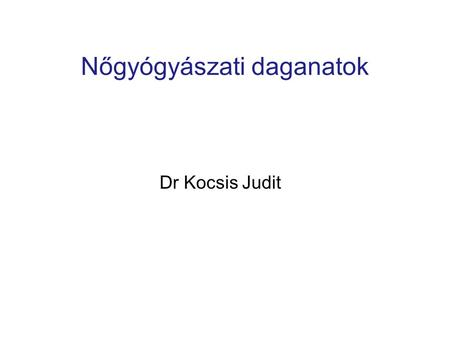 Nőgyógyászati daganatok Dr Kocsis Judit. Jemal, A. et al. CA Cancer J Clin 2010; 60:277-300 28%Breast 14%Lung and bronchus 10%Colon and rectum 6%Uterine.