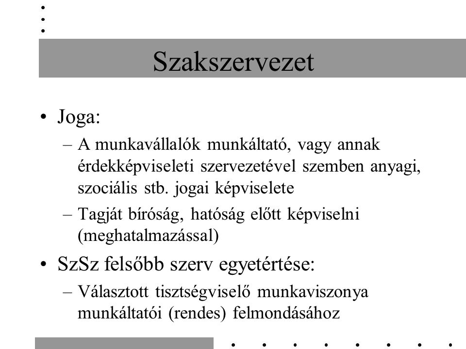 Szakszervezet KSZ kötési jogosultság: létszámfüggő, de nem függ az ÜT választás eredményétől SzSz tisztségviselő munkaidő-kedvezménye: 10%+konzultáció idejére Igénybe vétel előtt 10 nappal bejelentési kötelezettség Díjazás: távolléti díj (megváltani nem lehet) SzSz képviseletében eljáró nem munkaviszonyban álló személy (ha a SzSz-nek van a munkáltatónál munkaviszonyban álló tagja), a munkáltató területére beléphet, a működési rendre vonatkozó szabályok betartásával