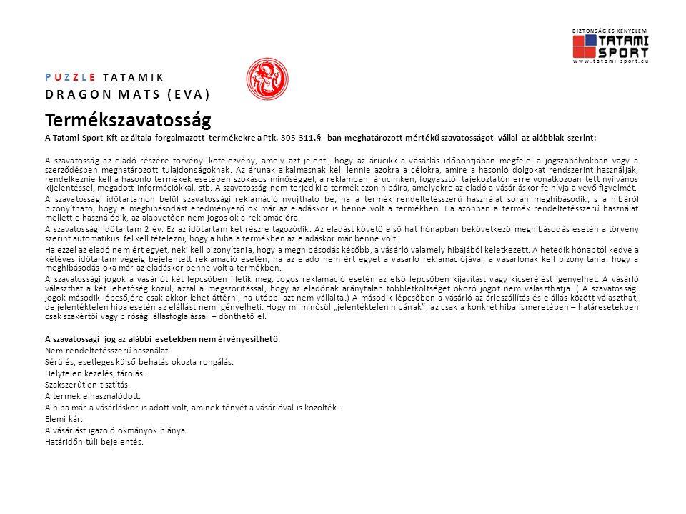 BIZTONSÁG ÉS KÉNYELEM www.tatami-sport.eu PUZZLE TATAMIK DRAGON MATS (EVA) Terméklista Rendelhetőség Az SMR-10202 (20mm), SMR-10252 (25mm) és SMR-10402 (40mm) tatamikat piros/kék színben, apró kereszt mintával, állandó kínálatunkból ajánljuk, így a kiegészítő rendelés lehetősége akár több év múlva is adott.
