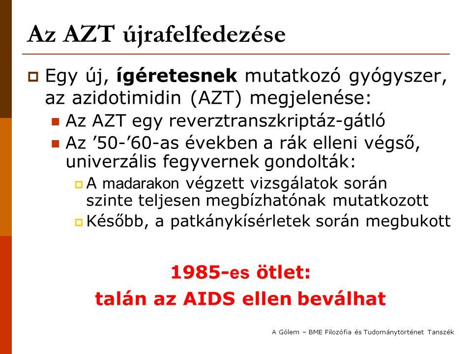 Az AZT újrafelfedezése  Az AZT klinikai tesztelése kezdetben elhúzódik: Felmerül, hogy ha nagyon ígéretes a gyógyszer, akkor miért kell tovább tesztelni, miközben évente több ezerrel nő a halálos betegek száma, és egyre több a halálos áldozat is.