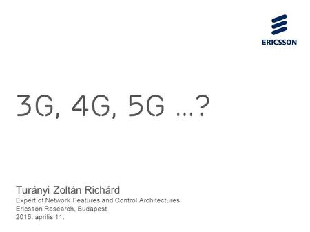 Slide title 70 pt CAPITALS Slide subtitle minimum 30 pt 3G, 4G, 5g...? Turányi Zoltán Richárd Expert of Network Features and Control Architectures Ericsson.