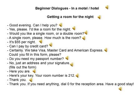 Beginner Dialogues - In a motel / hotel Getting a room for the night - Good evening. Can I help you? - Yes, please. I'd like a room for the night. - Would.