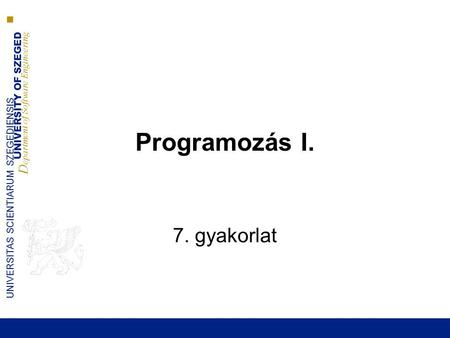 UNIVERSITY OF SZEGED D epartment of Software Engineering UNIVERSITAS SCIENTIARUM SZEGEDIENSIS Programozás I. 7. gyakorlat.
