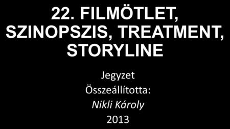 22. FILMÖTLET, SZINOPSZIS, TREATMENT, STORYLINE