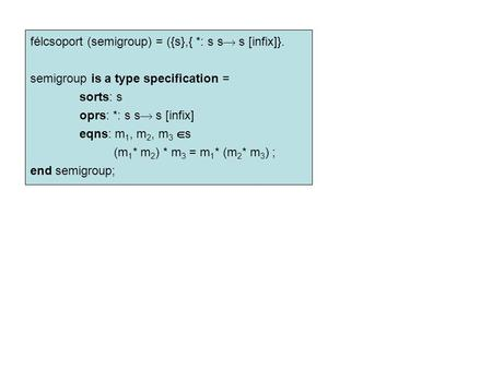 Félcsoport (semigroup) = ({s},{ *: s s  s [infix]}. semigroup is a type specification = sorts: s oprs: *: s s  s [infix] eqns: m 1, m 2, m 3  s (m 1.