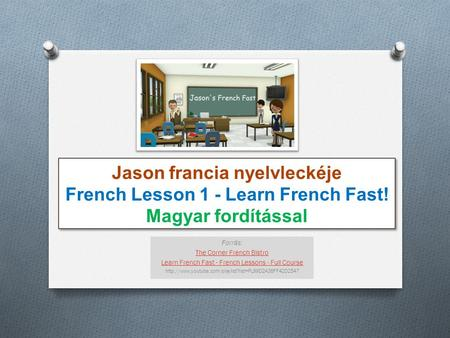 Jason francia nyelvleckéje French Lesson 1 - Learn French Fast! Magyar fordítással Forrás: The Corner French Bistro Learn French Fast - French Lessons.