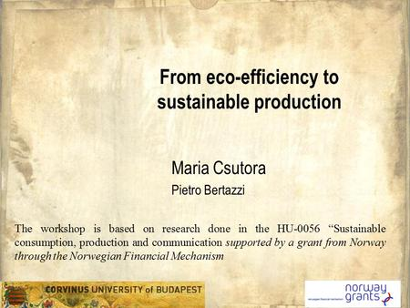 "From eco-efficiency to sustainable production Maria Csutora Pietro Bertazzi The workshop is based on research done in the HU-0056 ""Sustainable consumption,"