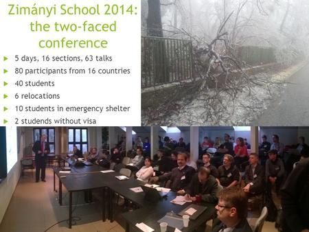 Zimányi School 2014: the two-faced conference  5 days, 16 sections, 63 talks  80 participants from 16 countries  40 students  6 relocations  10 students.