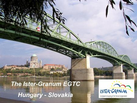 The Ister-Granum EGTC Hungary - Slovakia. Ister-Granum Business and Logistics Integrated Territorial Investment.