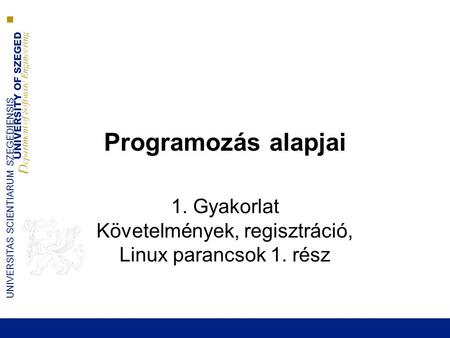 UNIVERSITY OF SZEGED D epartment of Software Engineering UNIVERSITAS SCIENTIARUM SZEGEDIENSIS Programozás alapjai 1. Gyakorlat Követelmények, regisztráció,