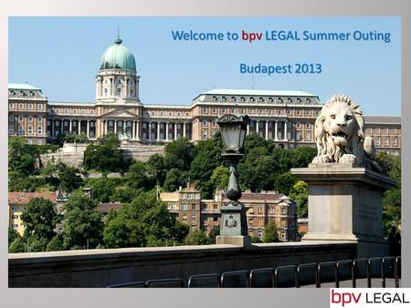 Welcome to Budapest Welcome to bpv LEGAL Summer Outing Budapest 2013.