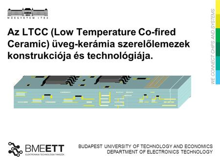 BUDAPEST UNIVERSITY OF TECHNOLOGY AND ECONOMICS DEPARTMENT OF ELECTRONICS TECHNOLOGY Az LTCC (Low Temperature Co-fired Ceramic) üveg-kerámia szerelőlemezek.