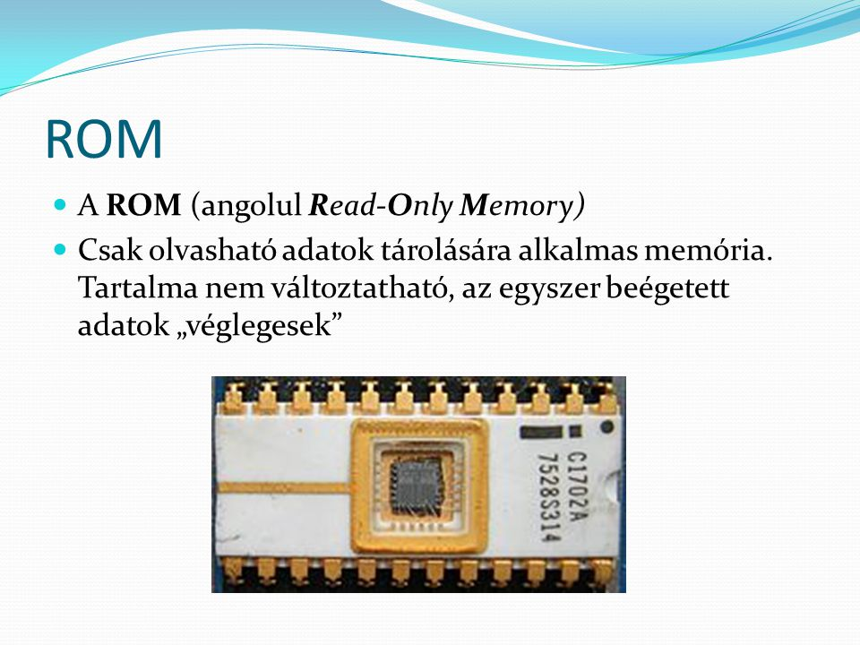 RAM  A RAM (Random Access Memory) tetszőleges hozzáférésű memória, közvetlen hozzáférésű memória  A RAM tárolja a CPU által végrehajtandó programokat és a feldolgozásra váró adatokat.