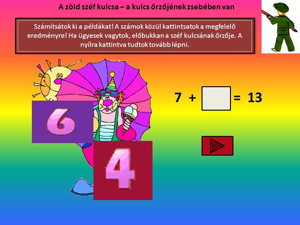 7 + = 13 A zöld széf kulcsa – a kulcs őrzőjének zsebében van Számítsátok ki a példákat.