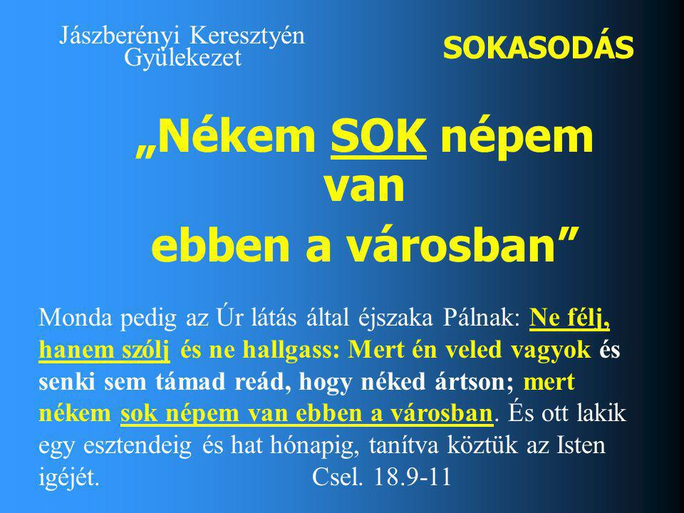 """Jászberényi Keresztyén Gyülekezet SOKASODÁS """"Nékem SOK népem van ebben a városban Monda pedig az Úr látás által éjszaka Pálnak: Ne félj, hanem szólj és ne hallgass: Mert én veled vagyok és senki sem támad reád, hogy néked ártson; mert nékem sok népem van ebben a városban."""