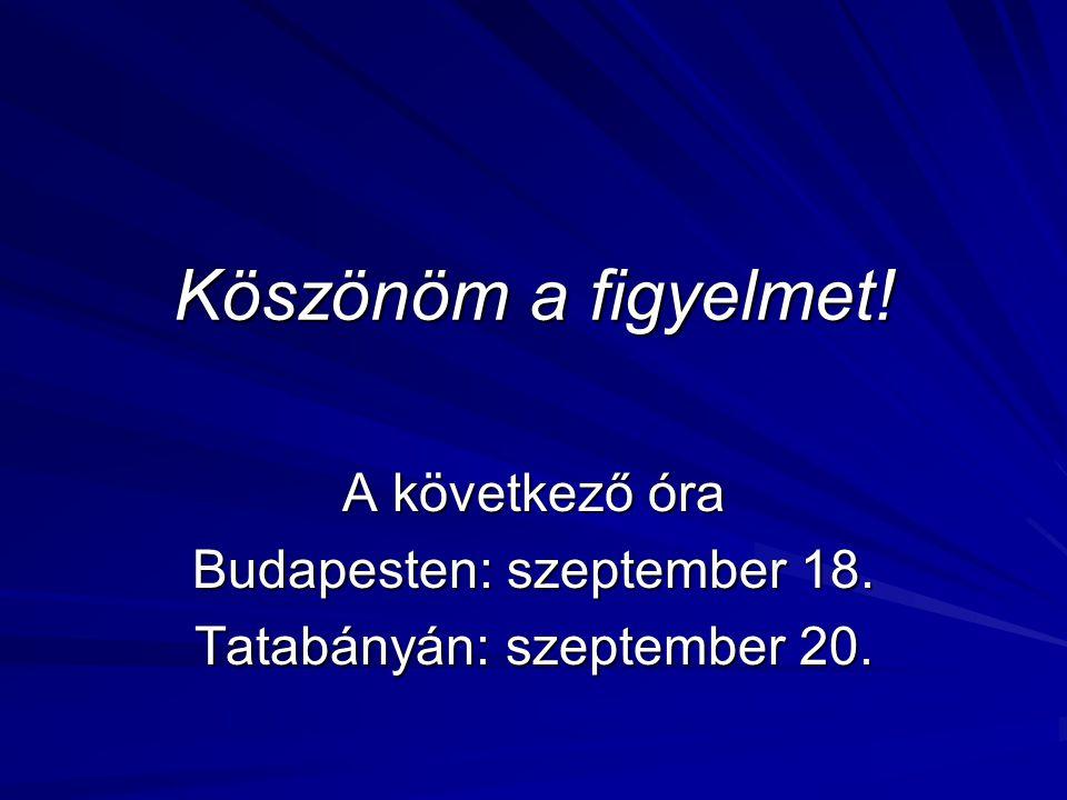 Köszönöm a figyelmet! A következő óra Budapesten: szeptember 18. Tatabányán: szeptember 20.