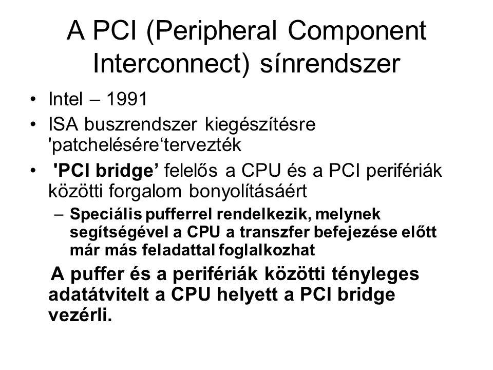 AGP(Accelerated Graphics Port ) •Intel – 1997 Gyorsított grafikus port •AGP (1x): 66MHz, 8 bytes/clock, 266MB/s [3.3V or 1.5V signal swing ] •AGP 2x: 133MHz, 8 bytes/clock, 533MB/s [3.3V or 1.5V signal swing] •AGP 4x: 266MHz clock, 16 bytes/clock, 1066MB/s [1.5V signal swing] •AGP 8x: 533MHz clock, 32 bytes/clock, Bandwidth: 2.1GB/s [0.8V signal swing],
