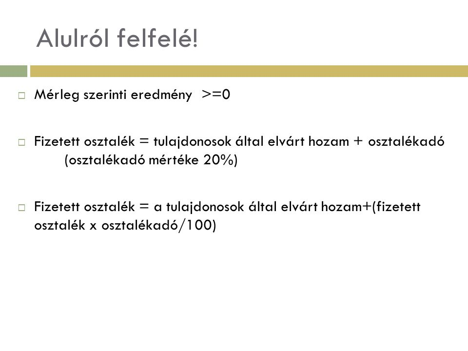 Példa folytatása  Fizetett osztalék = 13.000/ 1-20/100) = 16.250e Ft  Adózott eredmény (minimum)= Fizetett osztalék = 16.250e Ft  Adózott eredmény = Adózás előtti eredmény – Társasági adó (tárasági adó mértéke = 18%)  Adózás előtti eredmény = Adózott eredmény 1-(Társasági adó/100) Példa adataival Adózás előtti eredmény = 16.250/((1-(18%/100) = 19.187e Ft