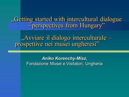 Getting started with intercultural dialogue - perspectives from HungaryAvviare il dialogo interculturale – prospettive nei musei ungheresiGetting started.