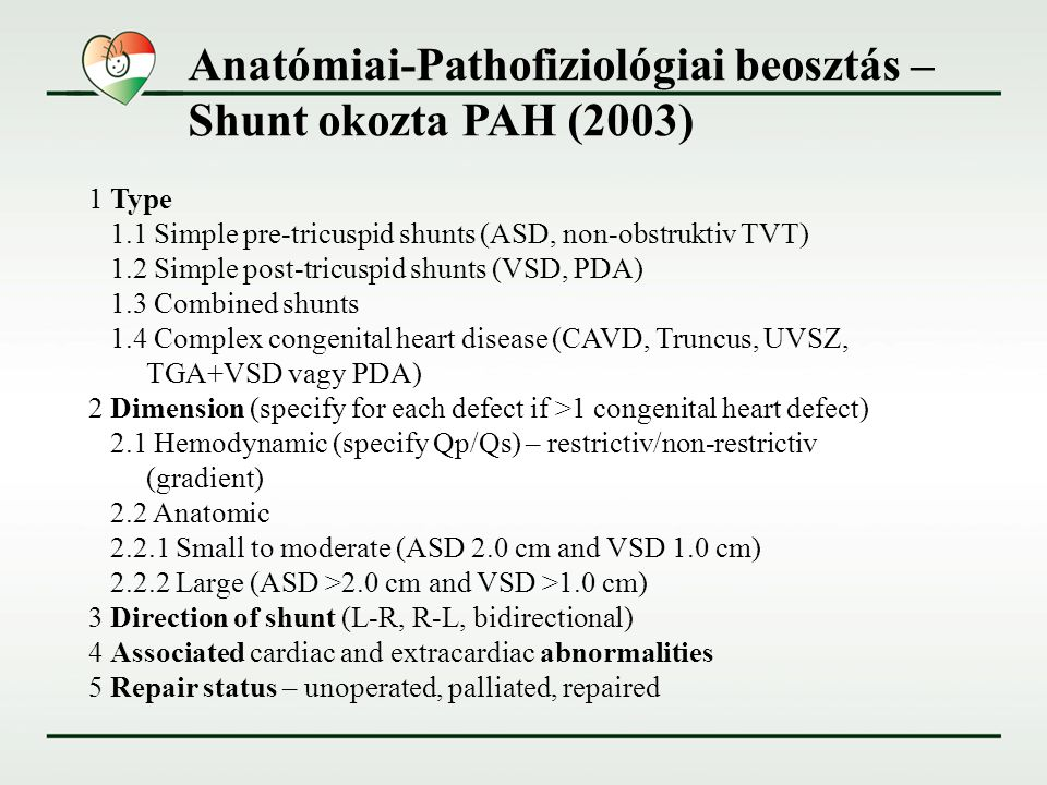 Klinikai beosztás – Shunt okozta PAH (2003) A.Eisenmenger syndrome Large defects, severe increase in PVR and a reversed (pulmonary-to- systemic) or bidirectional shunt; cyanosis, erythrocytosis, and multiple organ involvement are present B.PAH associated with systemic-to-pulmonary shunts Moderate to large defects; PVR is mildly to moderately increased, systemic-to-pulmonary shunt is still prevalent, and no cyanosis is present at rest C.PAH with small defects Small defects (usually VSD <1 cm and ASD <2 cm of effective diameter); clinical picture is very similar to idiopathic PAH D.PAH after corrective cardiac surgery CHD has been corrected, but PAH is still present immediately after surgery or recurs several months/ years after surgery in the absence of significant residual lesions