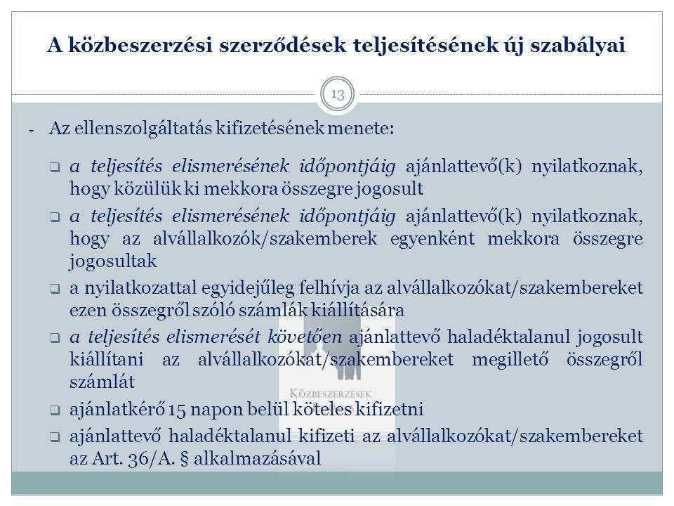 A közbeszerzési szerződések teljesítésének új szabályai - Az ellenszolgáltatás kifizetésének menete:  ajánlattevő átadja az alvállalkozók/szakemberek részére történt utalásra vonatkozó igazolás (vagy együttes adóigazolás) másolatát az ajánlatkérőnek  ajánlattevő benyújtja számláját a fennmaradó összegről  ajánlatkérő 15 napon belül köteles kifizetni az Art.