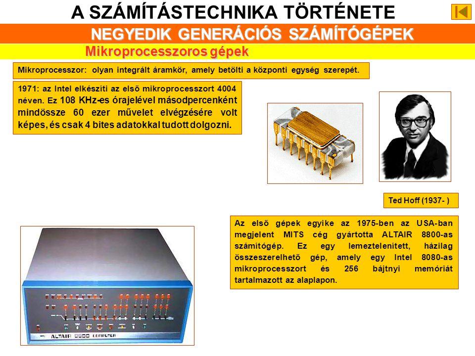 A SZÁMÍTÁSTECHNIKA TÖRTÉNETE NEGYEDIK GENERÁCIÓS SZÁMÍTÓGÉPEK Mikroprocesszoros gépek 1971: az Intel elkészíti az első mikroprocesszort 4004 néven.