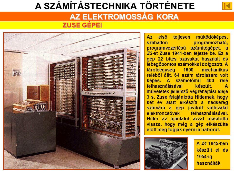 A SZÁMÍTÁSTECHNIKA TÖRTÉNETE ZUSE GÉPEI Az első teljesen működőképes, szabadon programozható, programvezérlésű számítógépet, a Z3-at Zuse 1941-ben fejezte be.