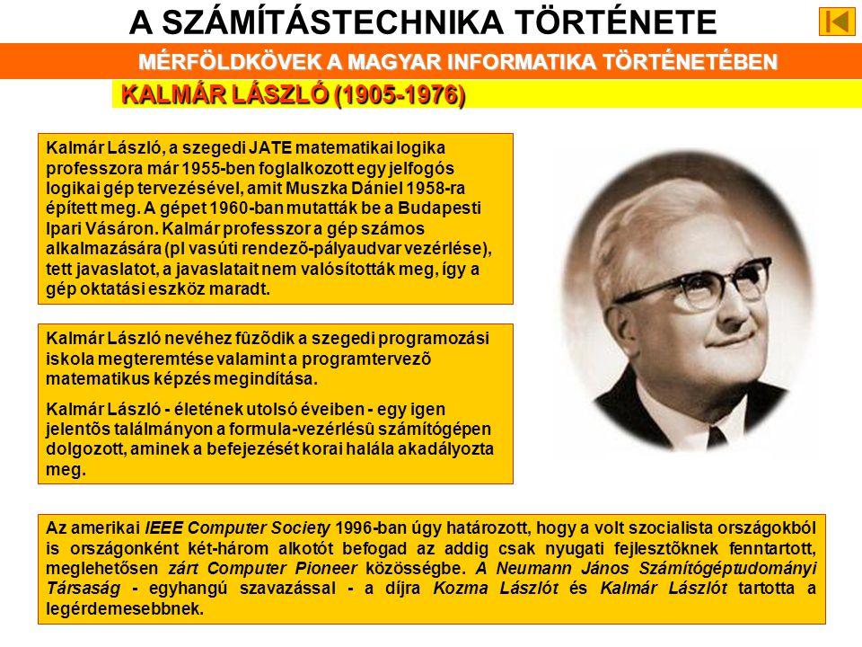 KALMÁR LÁSZLÓ (1905-1976) A SZÁMÍTÁSTECHNIKA TÖRTÉNETE MÉRFÖLDKÖVEK A MAGYAR INFORMATIKA TÖRTÉNETÉBEN Kalmár László, a szegedi JATE matematikai logika professzora már 1955-ben foglalkozott egy jelfogós logikai gép tervezésével, amit Muszka Dániel 1958-ra épített meg.