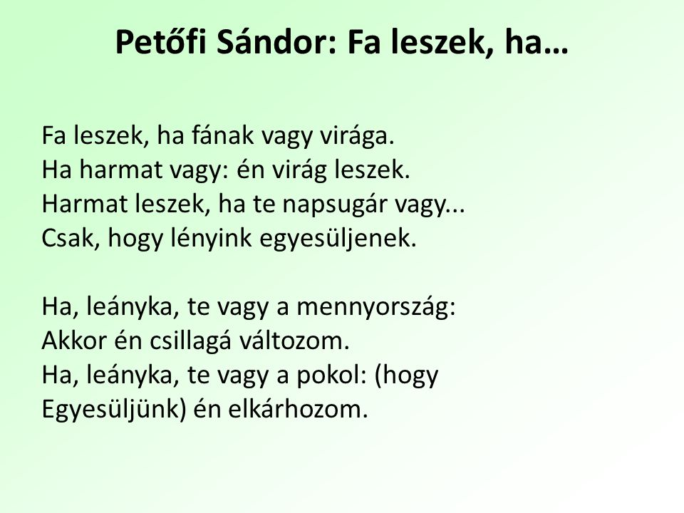 Sándor Petőfi: I'll be a tree I'll be a tree, if you are its flowers, Or a flower, if you are the dew; I'll be the dew, if you are the sunbeam, Only to be united with you.