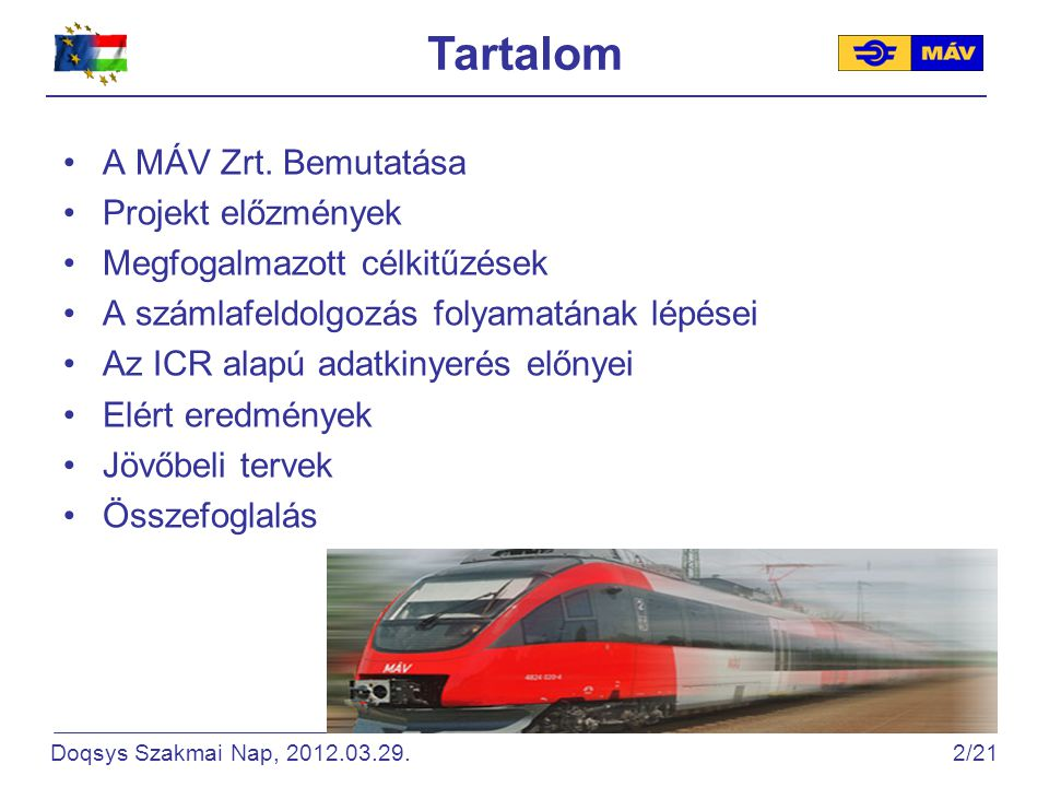 A MÁV csoport fontosabb mutatószámai (2010) Forrás: www.mav.hu MegnevezésMértékegységMennyiség Vasúti pályahálózat építési hosszakm7 476 Nemzetközi törzshálózat hosszakm2 641 Villamosított vasúti pálya hosszakm2 659 Állomások számadarab657 Megállóhelyek száma (megálló-rakodóhelyek számával együtt) darab833 Mozdonyok számadarab900 Összes utasfőfő137 300 000 Összes utaskilométerkm7 548 000 000 Doqsys Szakmai Nap, 2012.03.29.