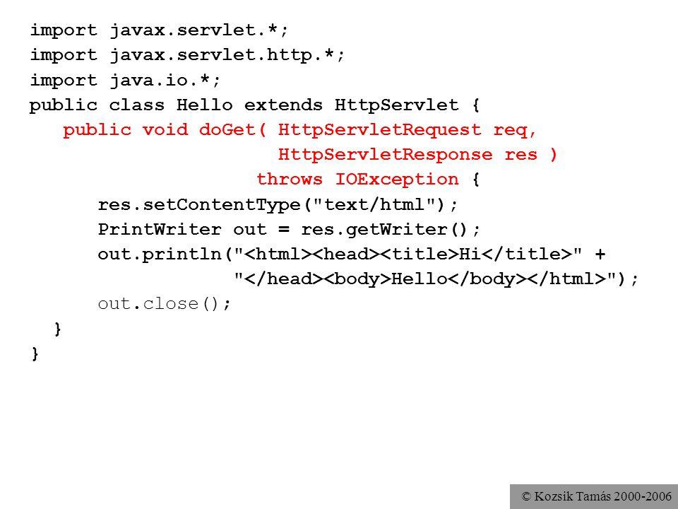 © Kozsik Tamás 2000-2006 import javax.servlet.*; import javax.servlet.http.*; import java.io.*; public class Hello extends HttpServlet { public void doGet( HttpServletRequest req, HttpServletResponse res ) throws IOException { res.setContentType( text/html ); PrintWriter out = res.getWriter(); out.println( Hi + Hello ); out.close(); } public String getServletInfo(){ return Hello servlet by Tamás Kozsik ; }